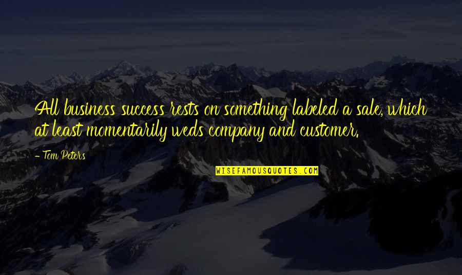 Weds Quotes By Tom Peters: All business success rests on something labeled a