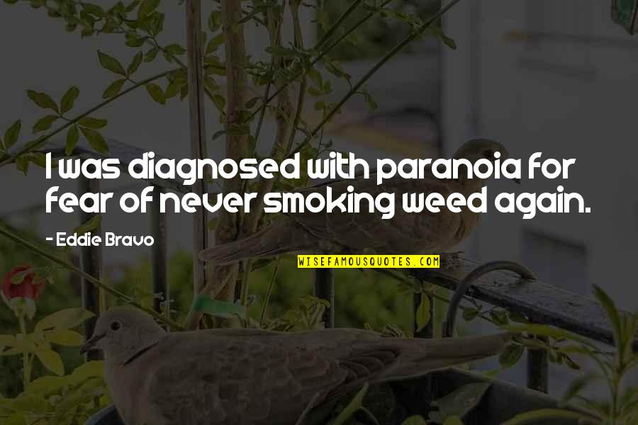 Weed Smoking Quotes By Eddie Bravo: I was diagnosed with paranoia for fear of