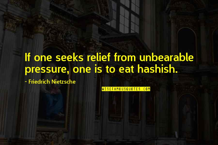 Weed Smoking Quotes By Friedrich Nietzsche: If one seeks relief from unbearable pressure, one