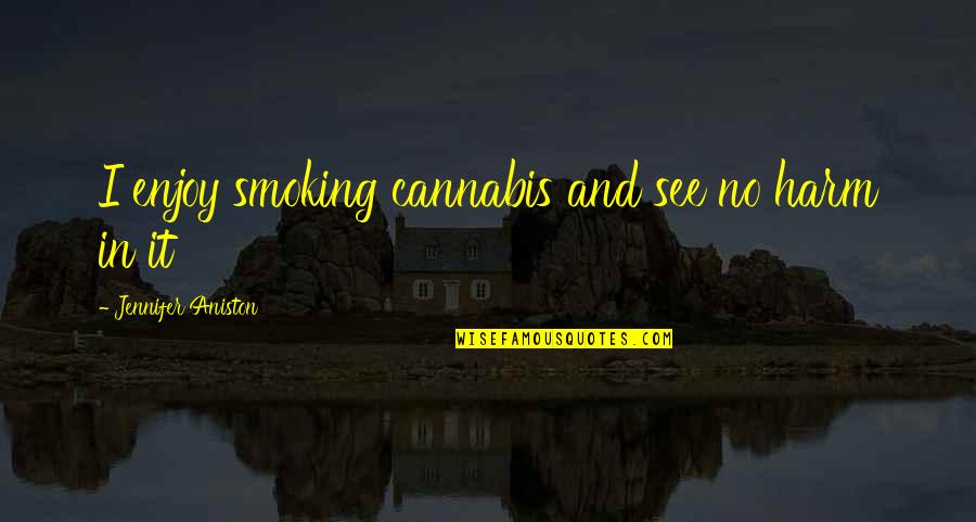 Weed Smoking Quotes By Jennifer Aniston: I enjoy smoking cannabis and see no harm