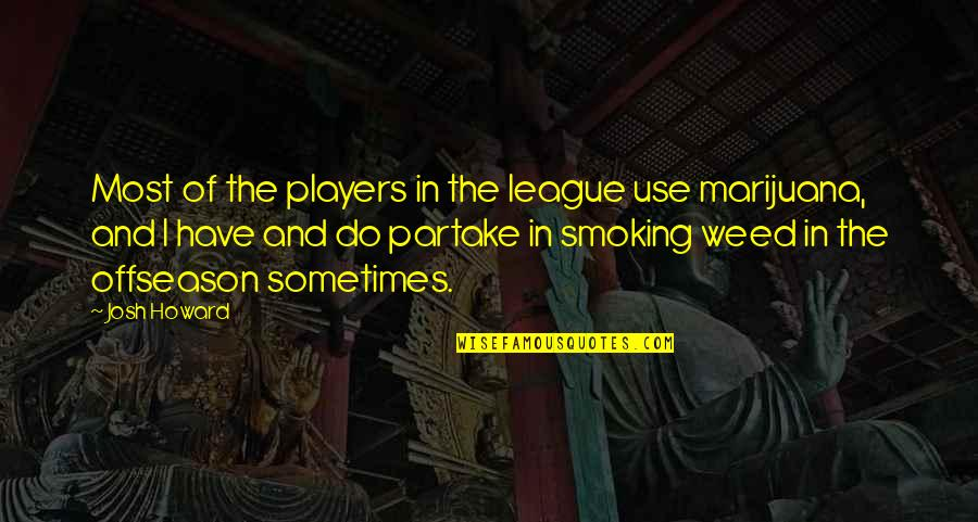 Weed Smoking Quotes By Josh Howard: Most of the players in the league use