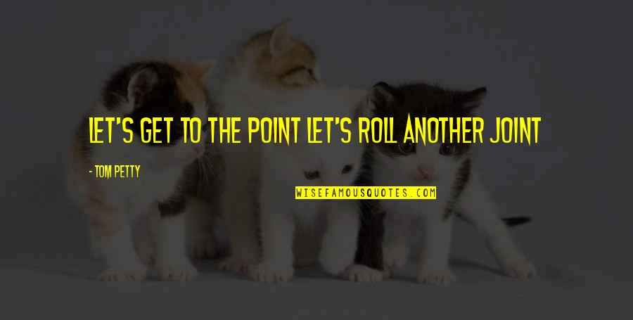 Weed Smoking Quotes By Tom Petty: Let's get to the point Let's roll another