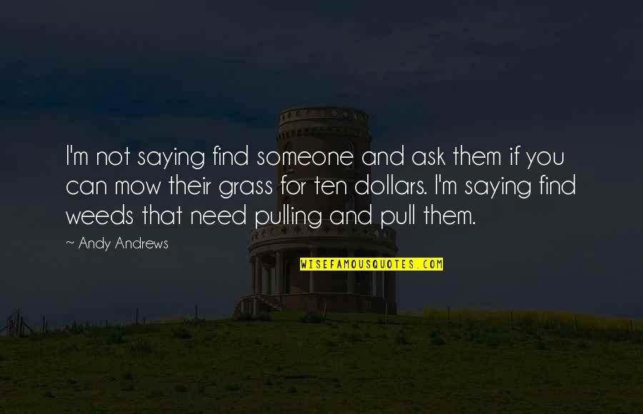 Weeds Quotes By Andy Andrews: I'm not saying find someone and ask them