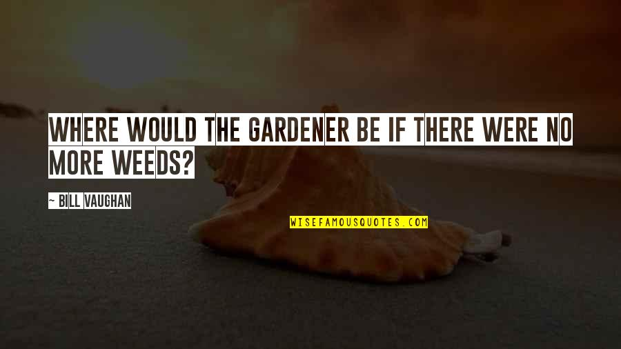 Weeds Quotes By Bill Vaughan: Where would the gardener be if there were