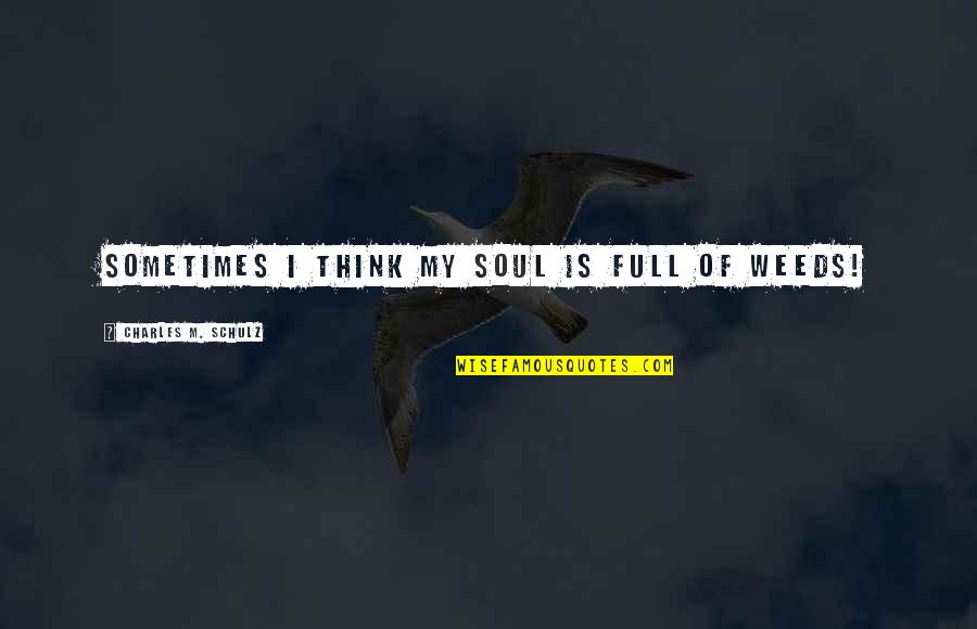 Weeds Quotes By Charles M. Schulz: Sometimes I think my soul is full of