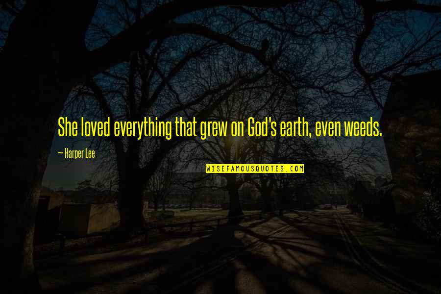 Weeds Quotes By Harper Lee: She loved everything that grew on God's earth,