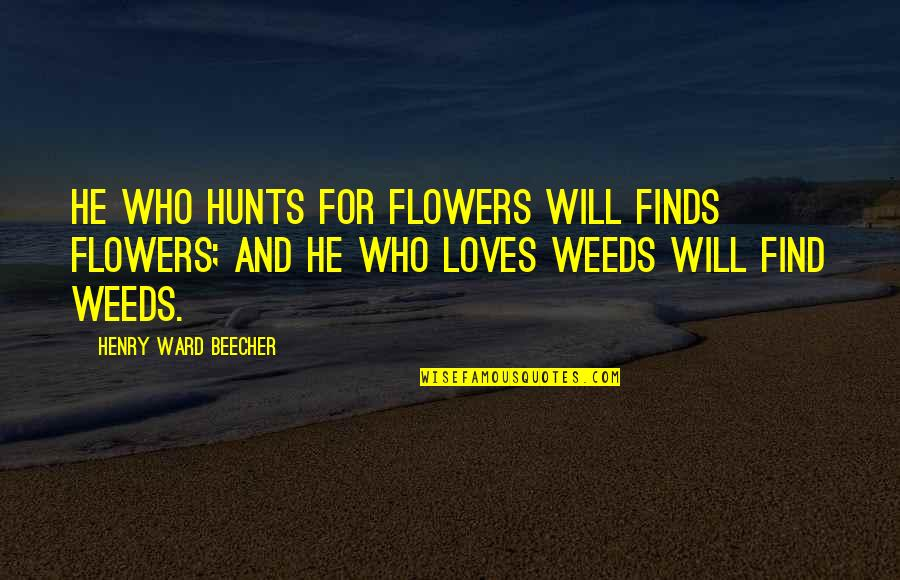 Weeds Quotes By Henry Ward Beecher: He who hunts for flowers will finds flowers;