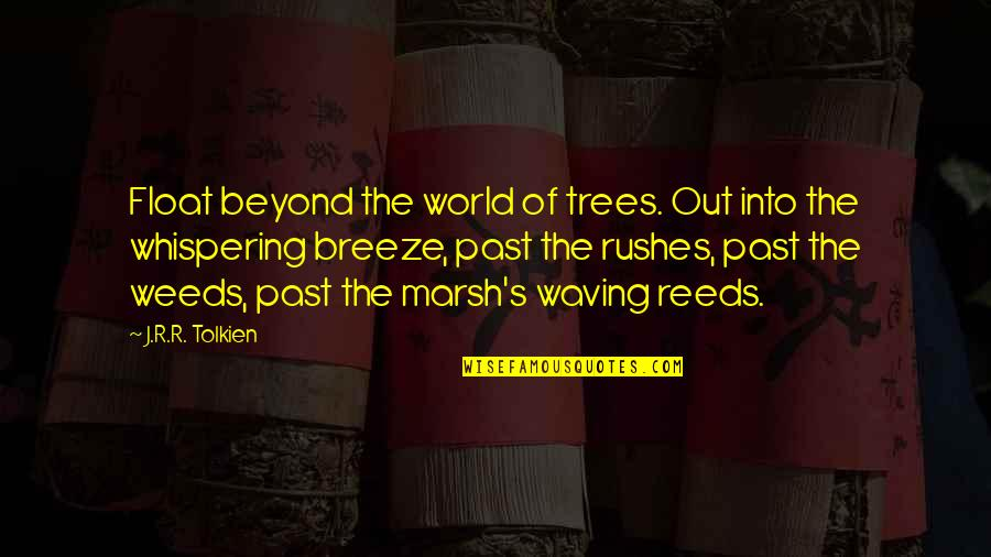 Weeds Quotes By J.R.R. Tolkien: Float beyond the world of trees. Out into
