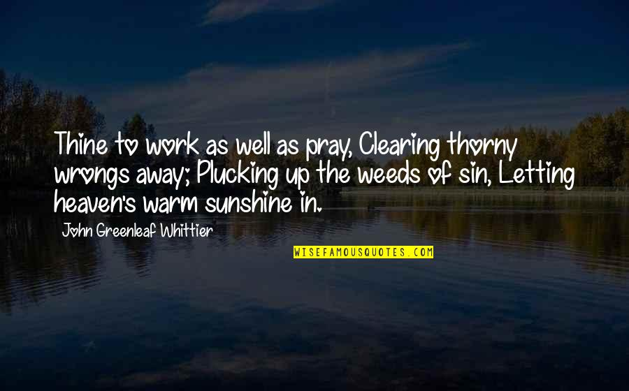 Weeds Quotes By John Greenleaf Whittier: Thine to work as well as pray, Clearing