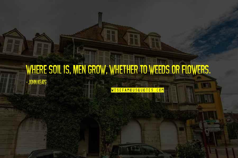 Weeds Quotes By John Keats: Where soil is, men grow, Whether to weeds