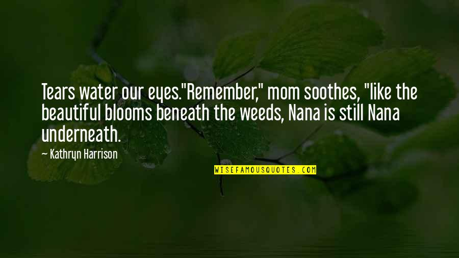 "Weeds Quotes By Kathryn Harrison: Tears water our eyes.""Remember,"" mom soothes, ""like the"
