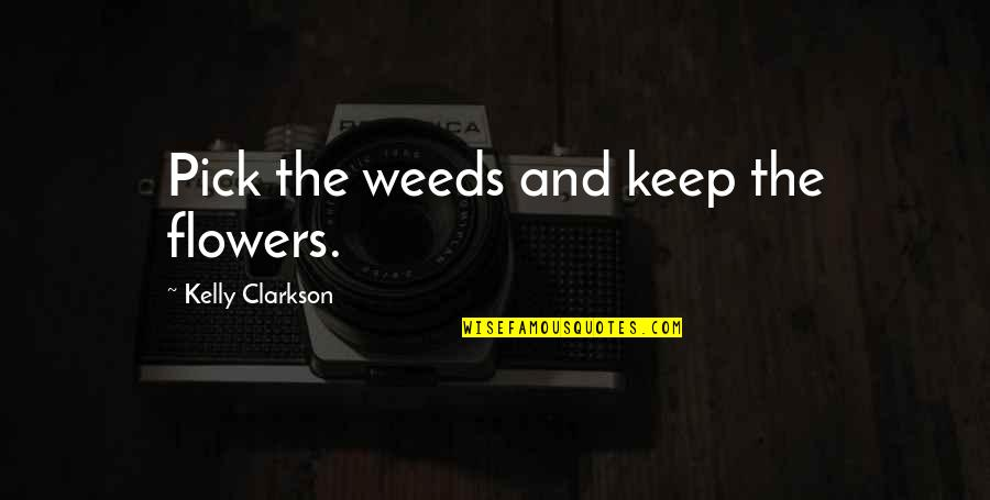 Weeds Quotes By Kelly Clarkson: Pick the weeds and keep the flowers.