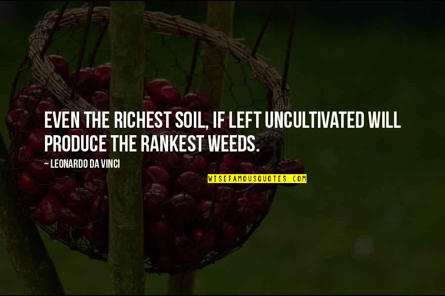 Weeds Quotes By Leonardo Da Vinci: Even the richest soil, if left uncultivated will