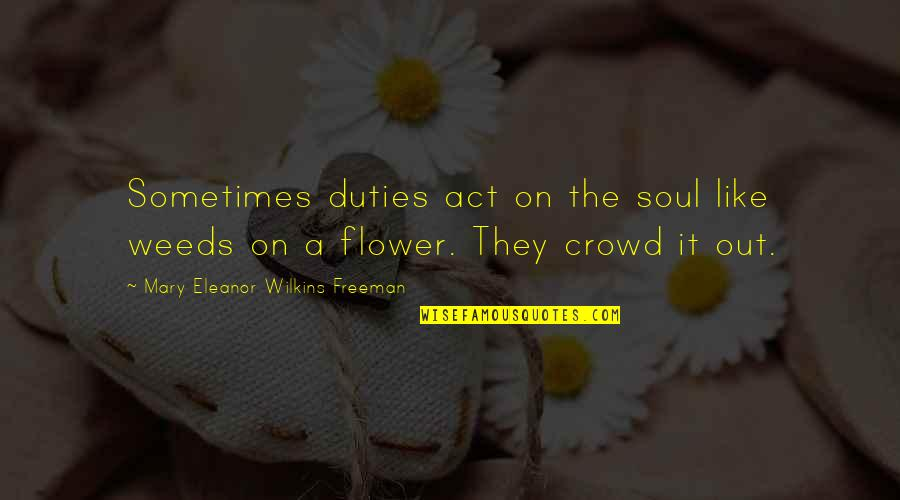 Weeds Quotes By Mary Eleanor Wilkins Freeman: Sometimes duties act on the soul like weeds