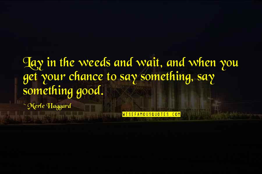 Weeds Quotes By Merle Haggard: Lay in the weeds and wait, and when