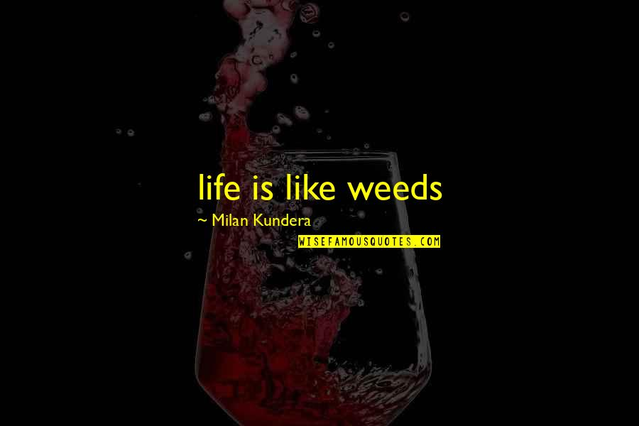 Weeds Quotes By Milan Kundera: life is like weeds