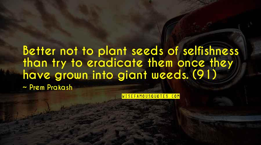 Weeds Quotes By Prem Prakash: Better not to plant seeds of selfishness than