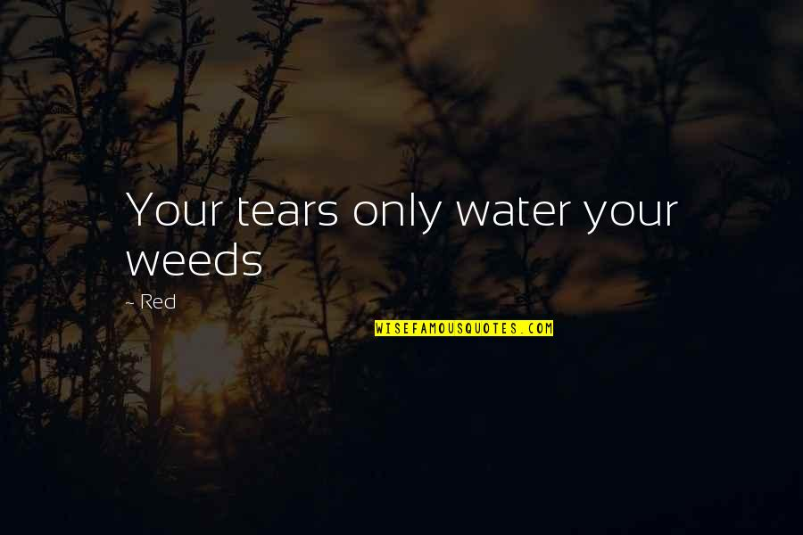 Weeds Quotes By Red: Your tears only water your weeds