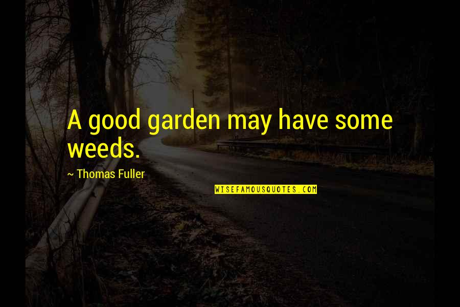 Weeds Quotes By Thomas Fuller: A good garden may have some weeds.