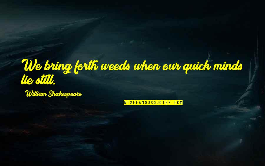 Weeds Quotes By William Shakespeare: We bring forth weeds when our quick minds