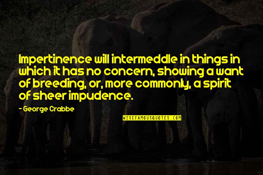 Weeekend Quotes By George Crabbe: Impertinence will intermeddle in things in which it
