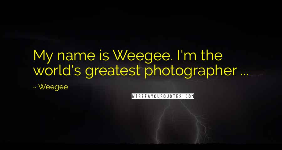 Weegee quotes: My name is Weegee. I'm the world's greatest photographer ...