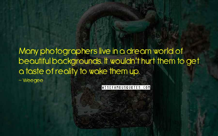Weegee quotes: Many photographers live in a dream world of beautiful backgrounds. It wouldn't hurt them to get a taste of reality to wake them up.