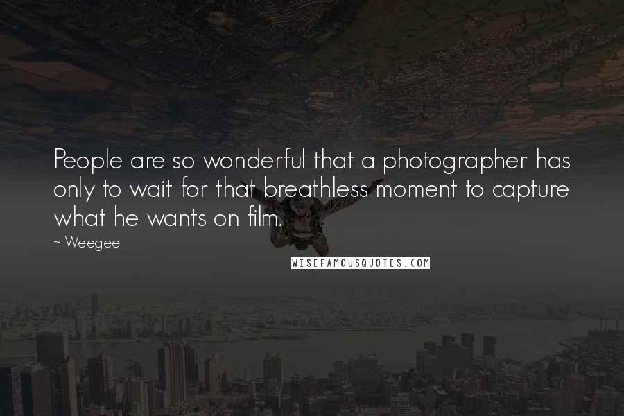 Weegee quotes: People are so wonderful that a photographer has only to wait for that breathless moment to capture what he wants on film.