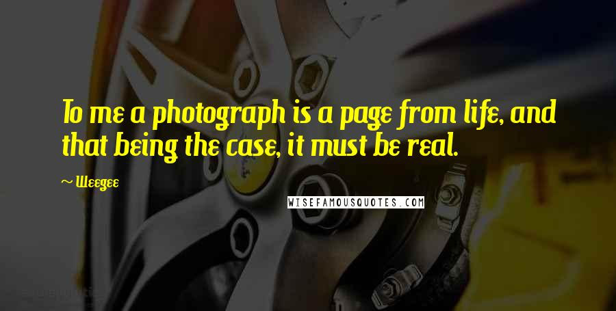 Weegee quotes: To me a photograph is a page from life, and that being the case, it must be real.