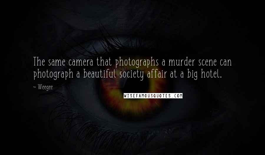 Weegee quotes: The same camera that photographs a murder scene can photograph a beautiful society affair at a big hotel.