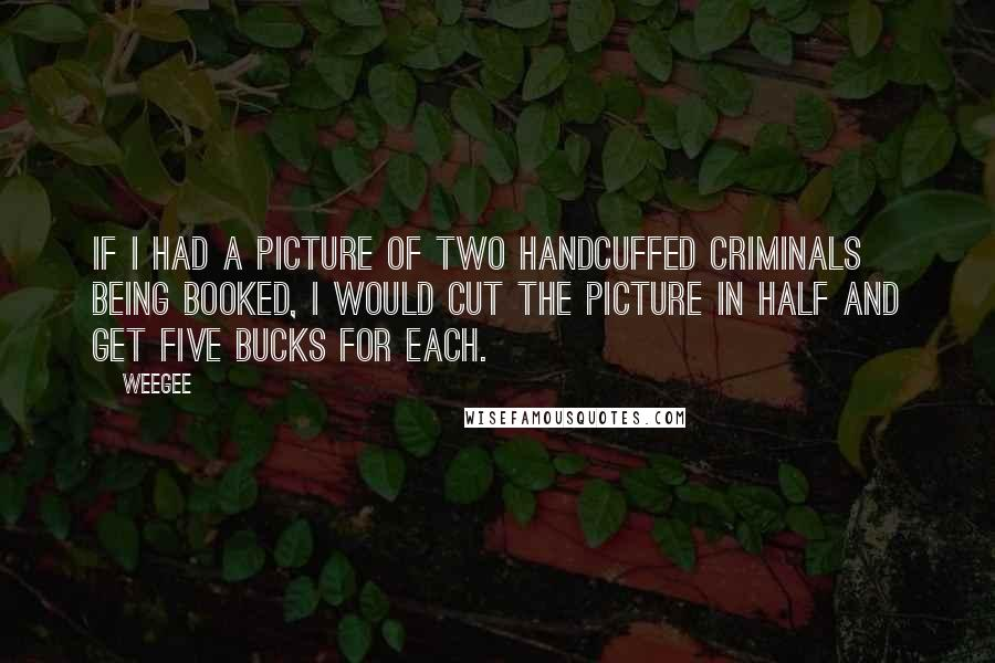 Weegee quotes: If I had a picture of two handcuffed criminals being booked, I would cut the picture in half and get five bucks for each.