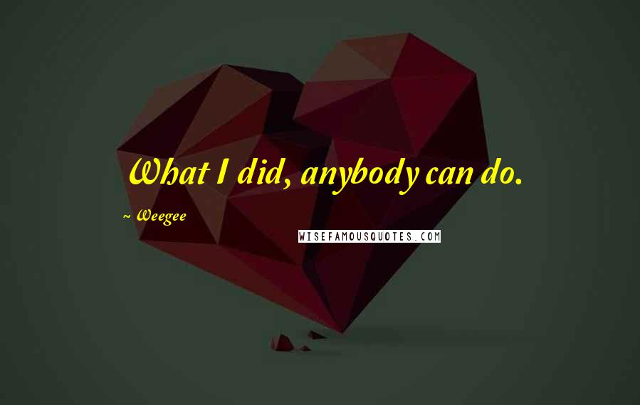 Weegee quotes: What I did, anybody can do.