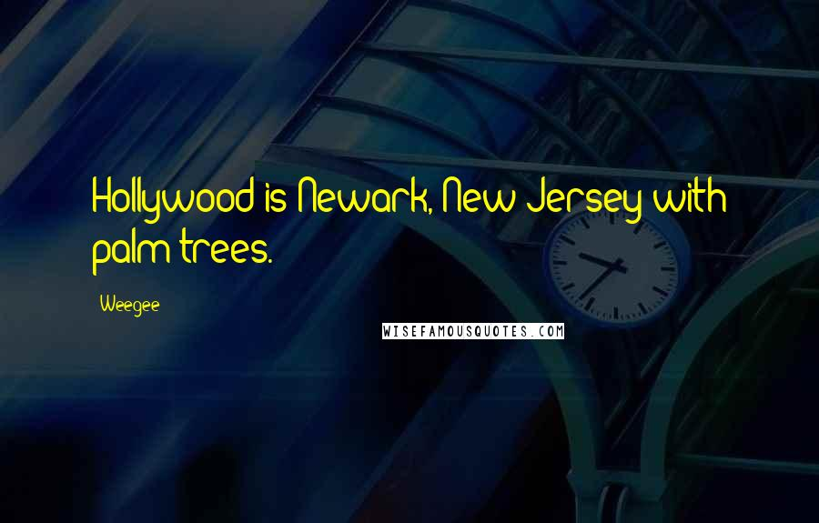Weegee quotes: Hollywood is Newark, New Jersey with palm trees.