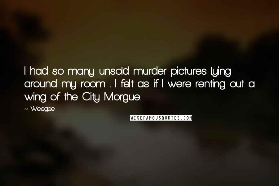 Weegee quotes: I had so many unsold murder pictures lying around my room ... I felt as if I were renting out a wing of the City Morgue.