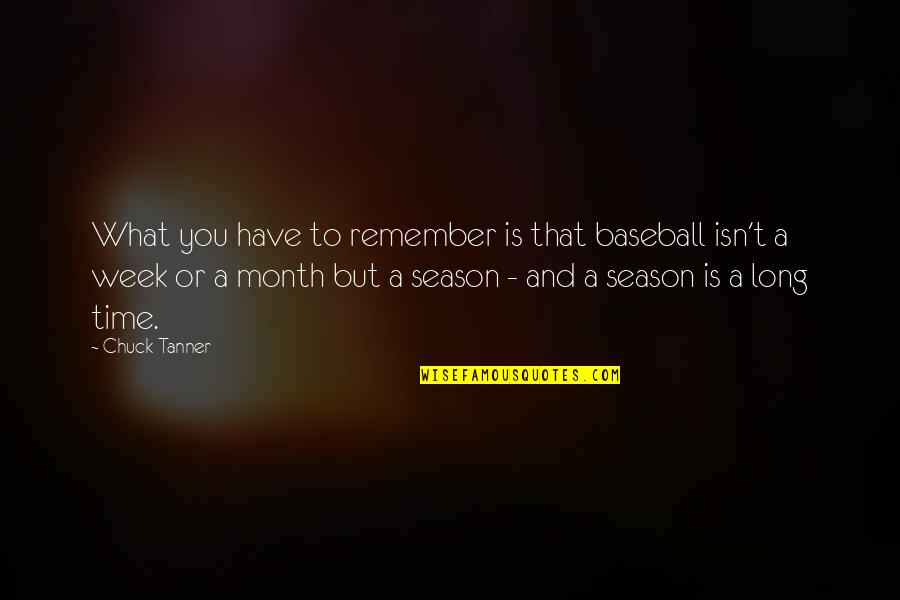 Week Long Quotes By Chuck Tanner: What you have to remember is that baseball
