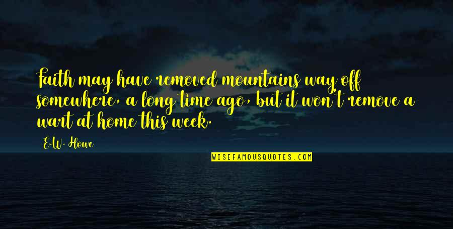 Week Long Quotes By E.W. Howe: Faith may have removed mountains way off somewhere,