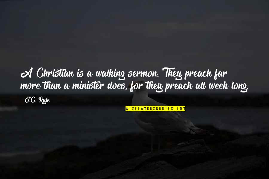 Week Long Quotes By J.C. Ryle: A Christian is a walking sermon. They preach