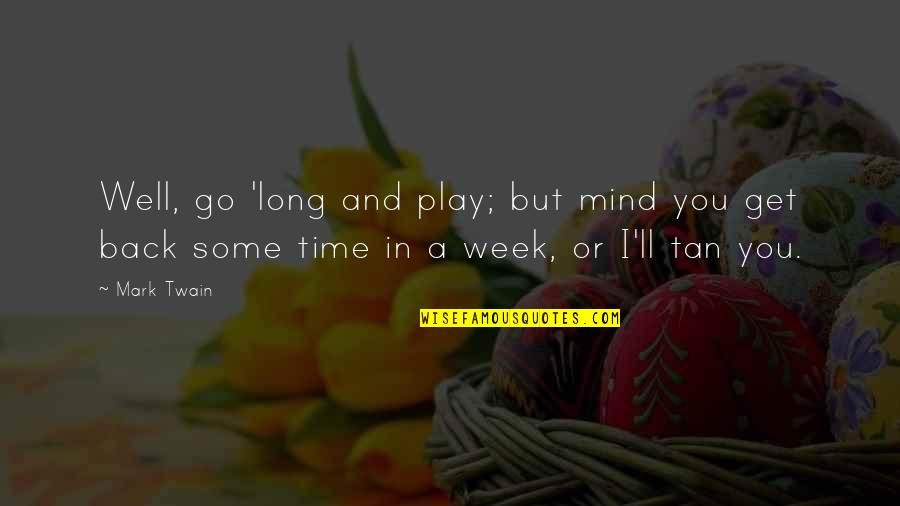 Week Long Quotes By Mark Twain: Well, go 'long and play; but mind you