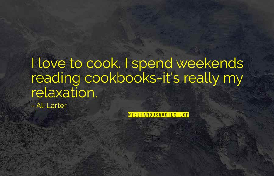 Weekends Quotes By Ali Larter: I love to cook. I spend weekends reading