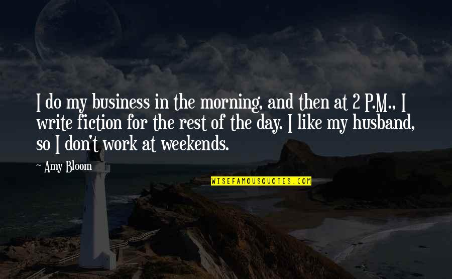 Weekends Quotes By Amy Bloom: I do my business in the morning, and