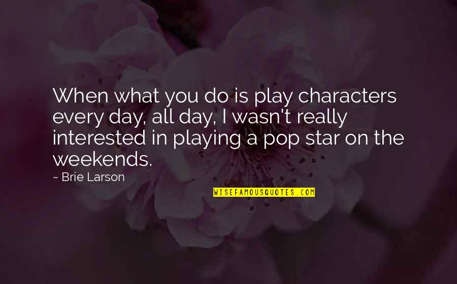Weekends Quotes By Brie Larson: When what you do is play characters every