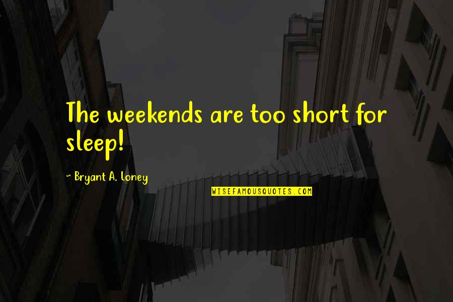 Weekends Quotes By Bryant A. Loney: The weekends are too short for sleep!