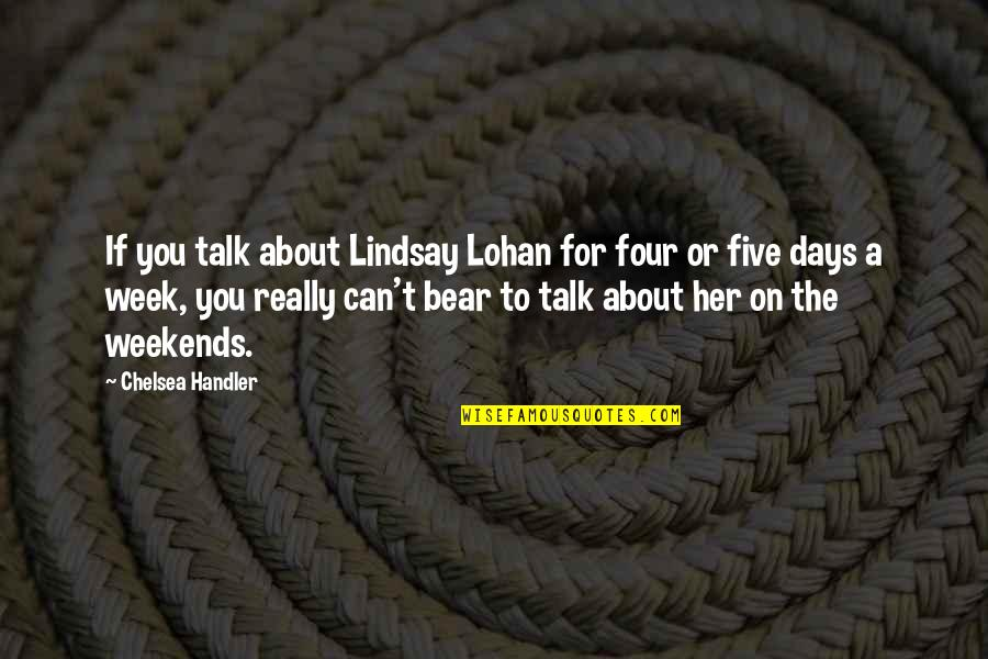 Weekends Quotes By Chelsea Handler: If you talk about Lindsay Lohan for four