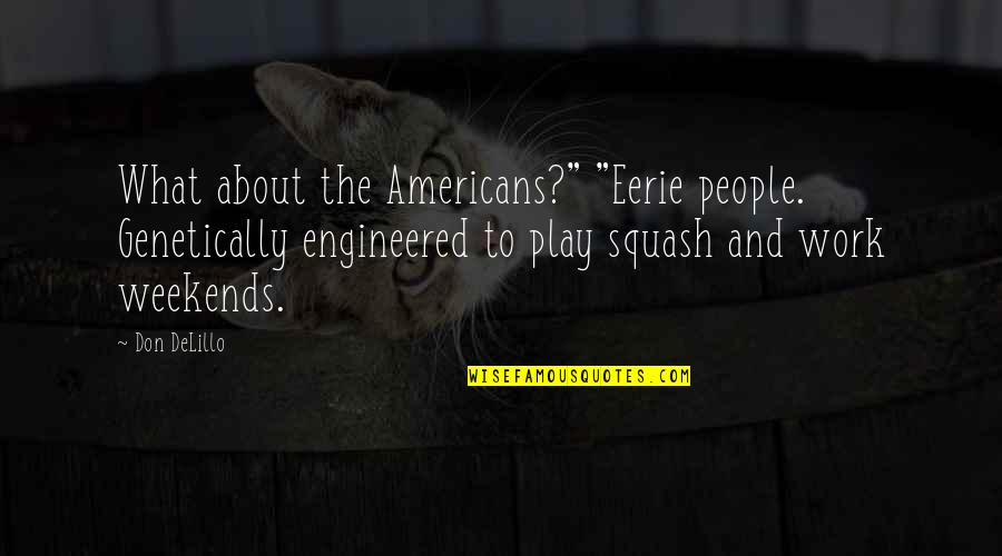"""Weekends Quotes By Don DeLillo: What about the Americans?"""" """"Eerie people. Genetically engineered"""