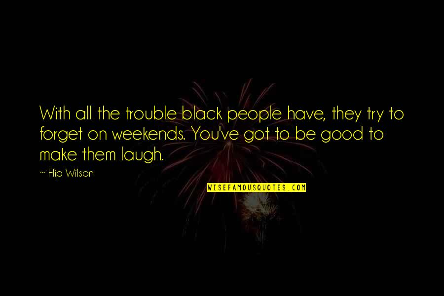 Weekends Quotes By Flip Wilson: With all the trouble black people have, they