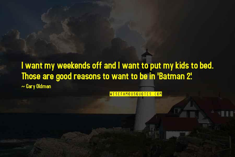 Weekends Quotes By Gary Oldman: I want my weekends off and I want