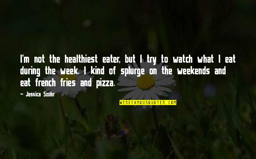 Weekends Quotes By Jessica Szohr: I'm not the healthiest eater, but I try