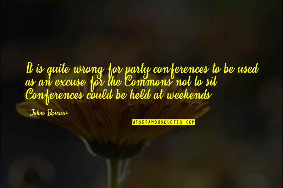 Weekends Quotes By John Bercow: It is quite wrong for party conferences to