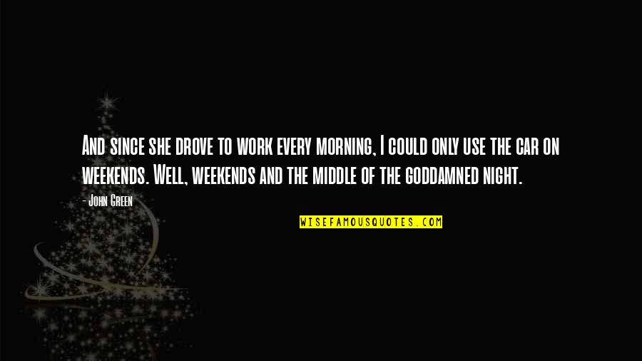 Weekends Quotes By John Green: And since she drove to work every morning,