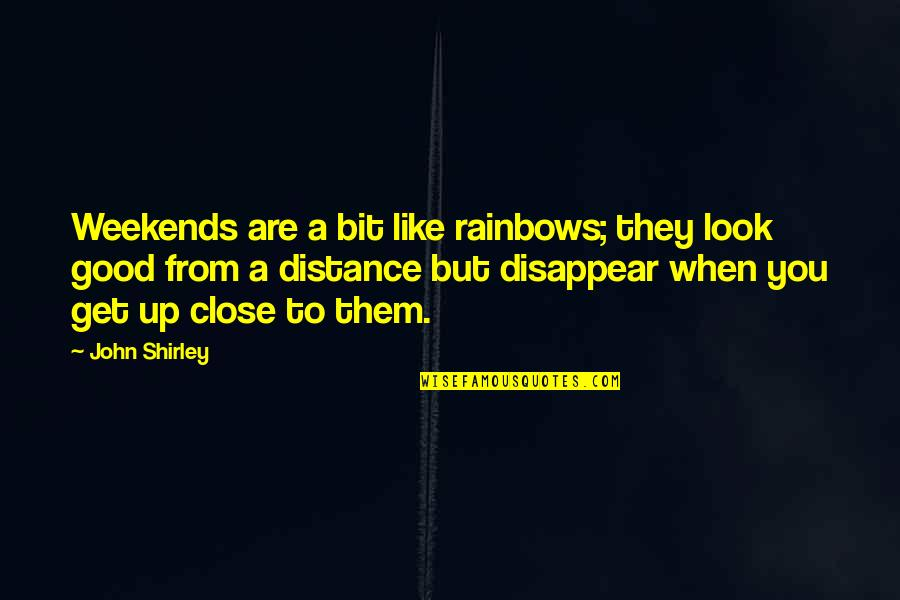 Weekends Quotes By John Shirley: Weekends are a bit like rainbows; they look